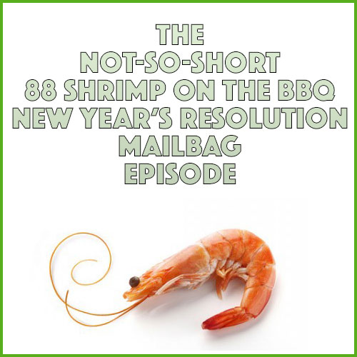 Episode #823: The Not-So-Short 88 Shrimp On The BBQ New Year's Resolution Mailbag Episode