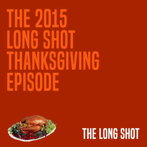 Episode #1012: The 2015 Long Shot Thanksgiving Episode